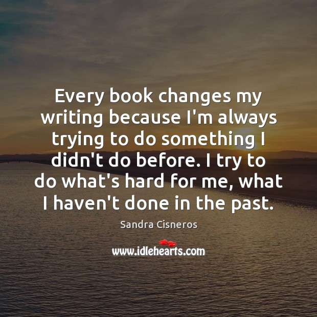 Image, Every book changes my writing because I'm always trying to do something