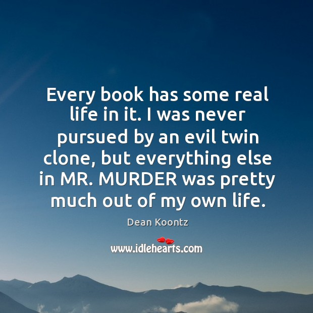 Every book has some real life in it. I was never pursued by an evil twin clone, but everything else Image