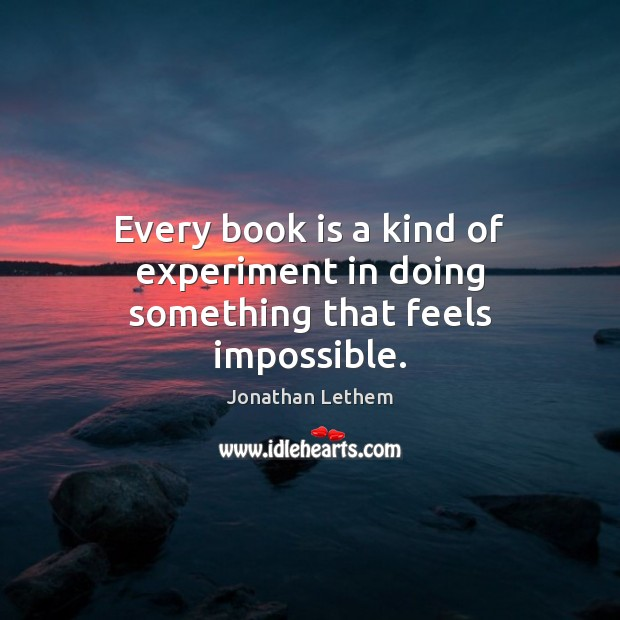 Image, Every book is a kind of experiment in doing something that feels impossible.