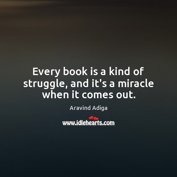 Image, Every book is a kind of struggle, and it's a miracle when it comes out.