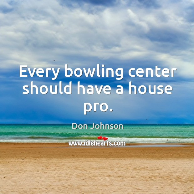 Every bowling center should have a house pro. Don Johnson Picture Quote