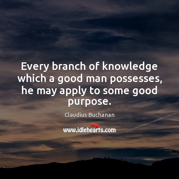 Every branch of knowledge which a good man possesses, he may apply to some good purpose. Image