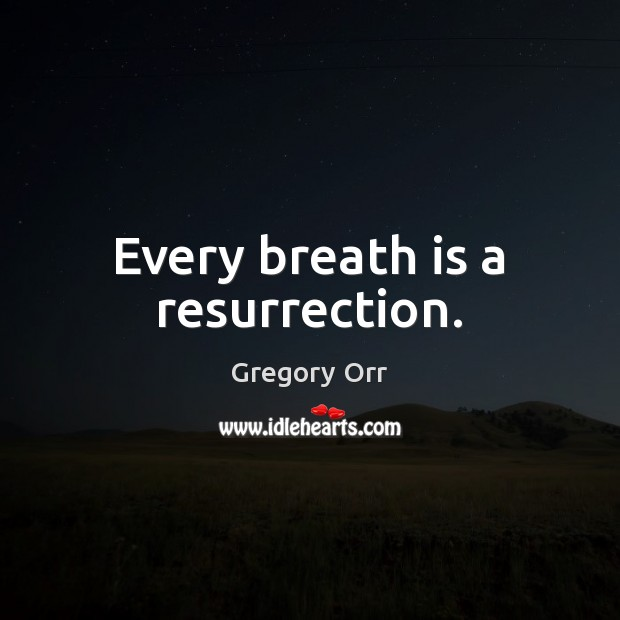 Every breath is a resurrection. Gregory Orr Picture Quote