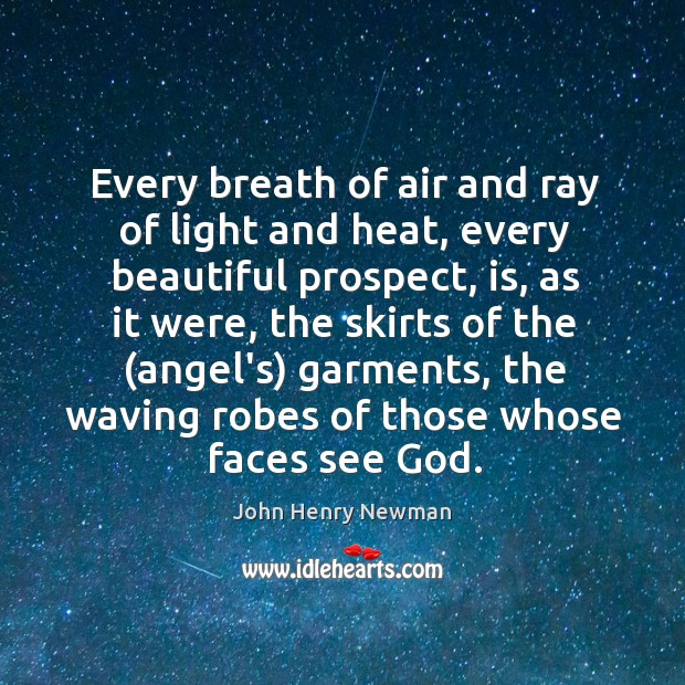 Every breath of air and ray of light and heat, every beautiful Image