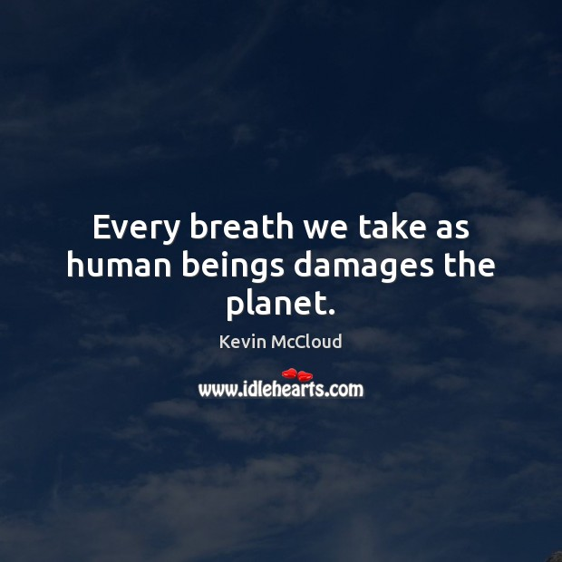 Every breath we take as human beings damages the planet. Kevin McCloud Picture Quote