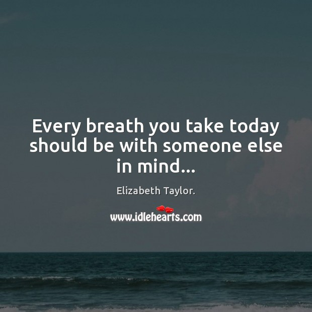 Every breath you take today should be with someone else in mind… Elizabeth Taylor. Picture Quote