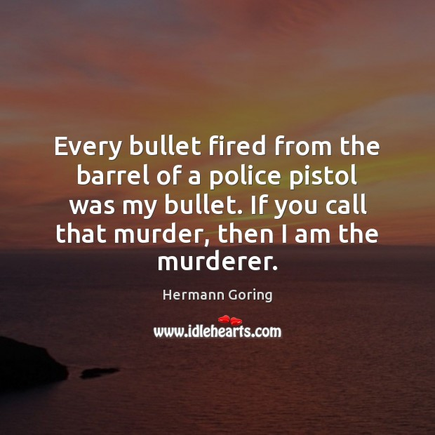 Every bullet fired from the barrel of a police pistol was my Hermann Goring Picture Quote