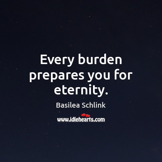 Image, Every burden prepares you for eternity.
