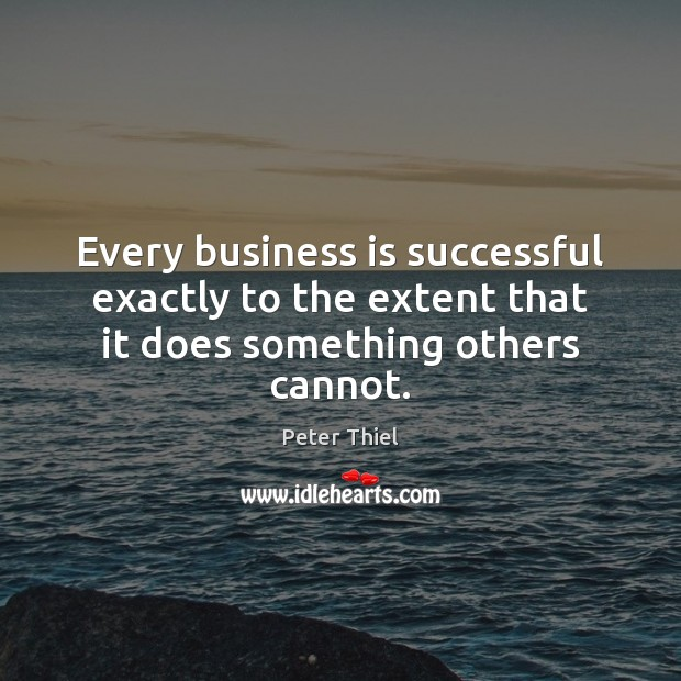 Every business is successful exactly to the extent that it does something others cannot. Image