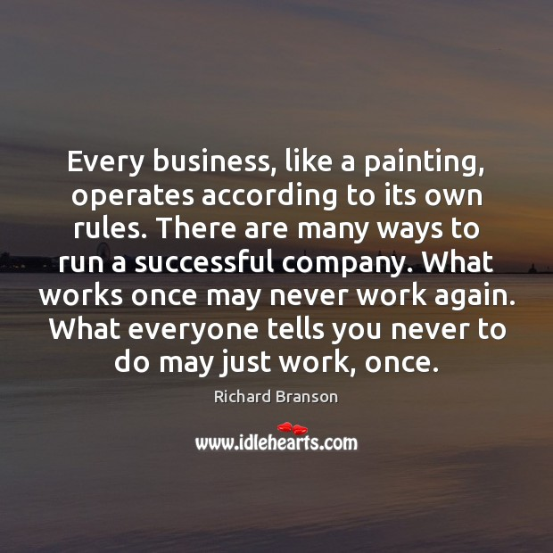Every business, like a painting, operates according to its own rules. There Richard Branson Picture Quote