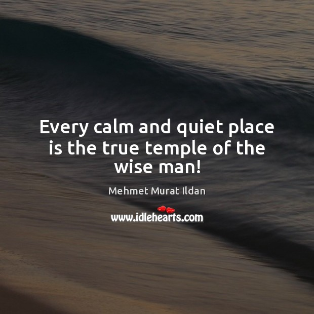 Image, Every calm and quiet place is the true temple of the wise man!