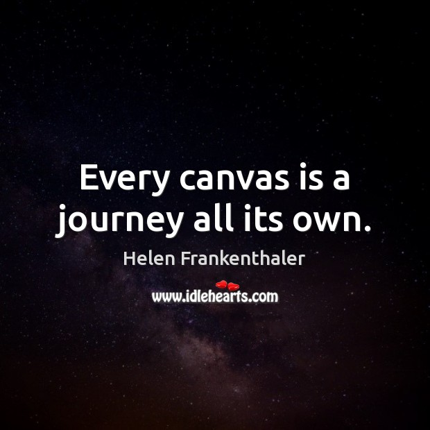 Every canvas is a journey all its own. Helen Frankenthaler Picture Quote