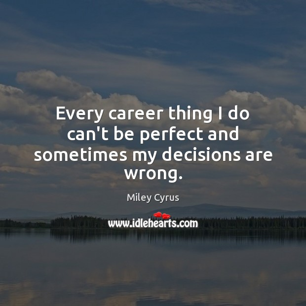 Every career thing I do can't be perfect and sometimes my decisions are wrong. Miley Cyrus Picture Quote