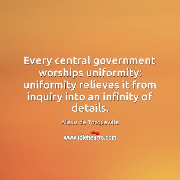 Every central government worships uniformity: uniformity relieves it from inquiry into an Image