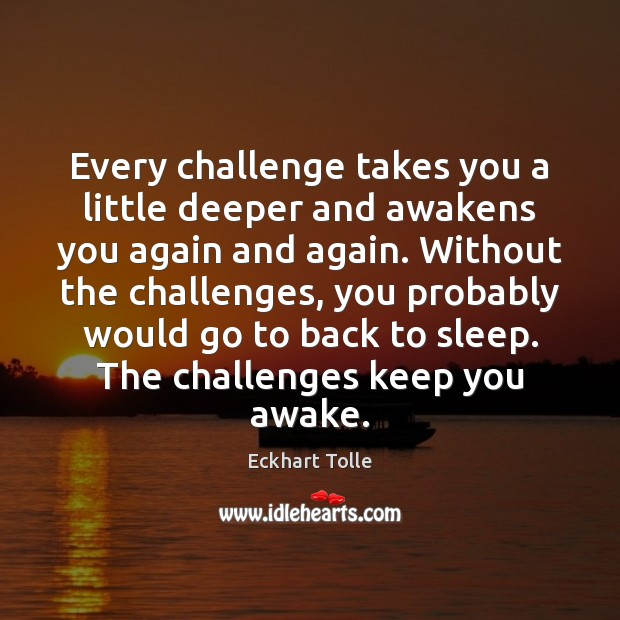 Every challenge takes you a little deeper and awakens you again and Eckhart Tolle Picture Quote