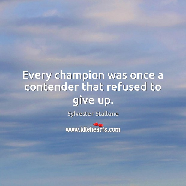 Every champion was once a contender that refused to give up. Sylvester Stallone Picture Quote