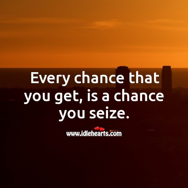 Every chance that you get, is a chance you seize. Image