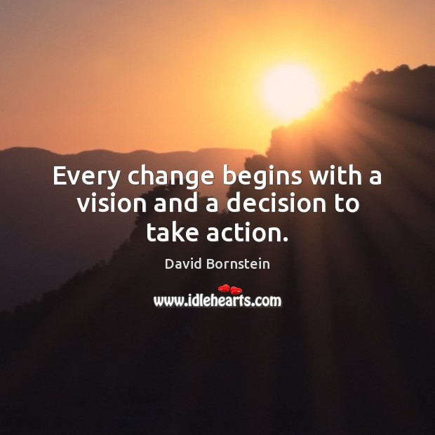 Every change begins with a vision and a decision to take action. David Bornstein Picture Quote