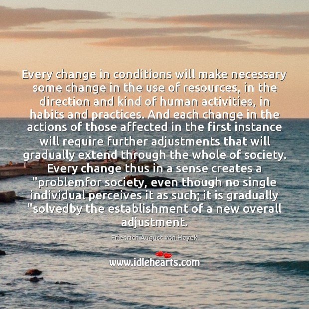 Every change in conditions will make necessary some change in the use Friedrich August von Hayek Picture Quote