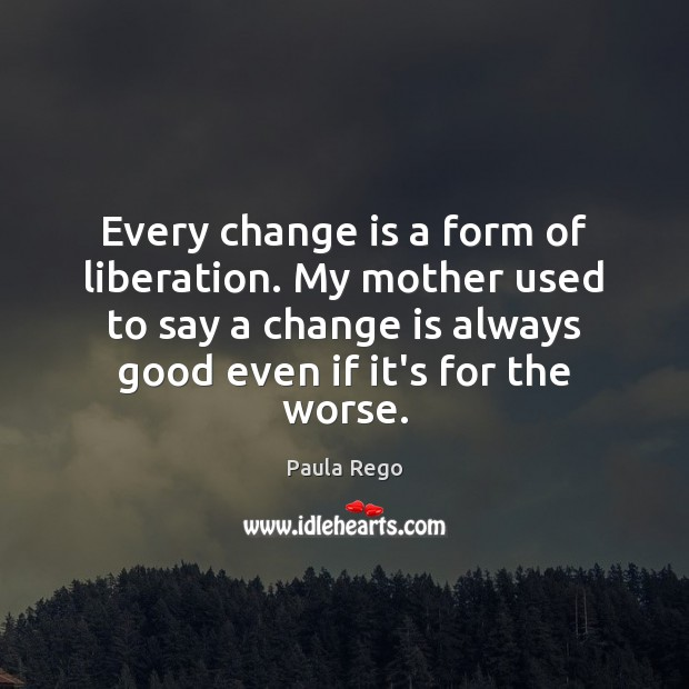 Every change is a form of liberation. My mother used to say Change Quotes Image