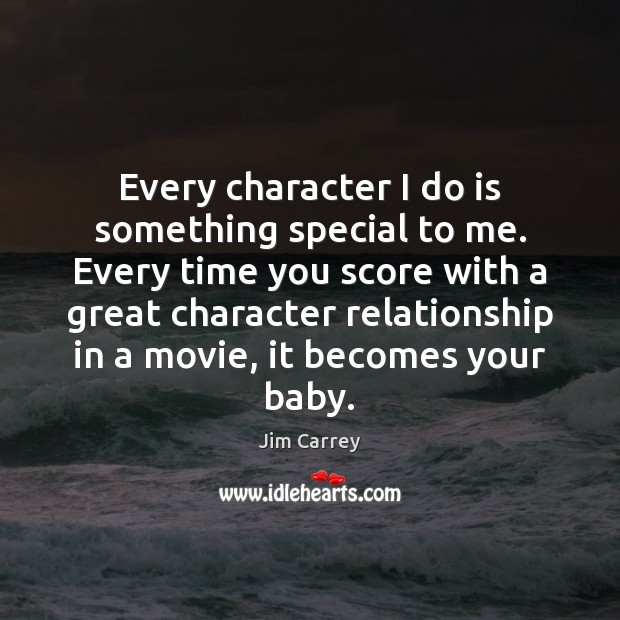Every character I do is something special to me. Every time you Jim Carrey Picture Quote