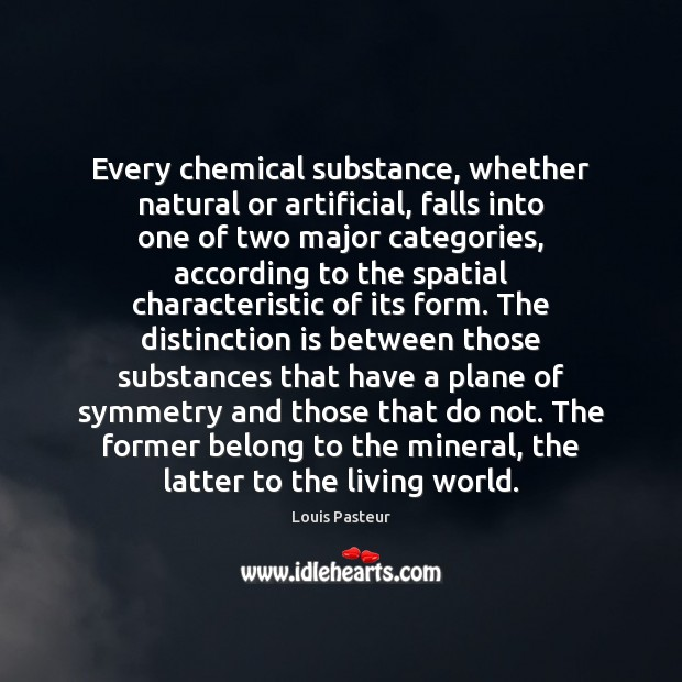 Every chemical substance, whether natural or artificial, falls into one of two Louis Pasteur Picture Quote
