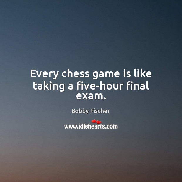 Every chess game is like taking a five-hour final exam. Bobby Fischer Picture Quote
