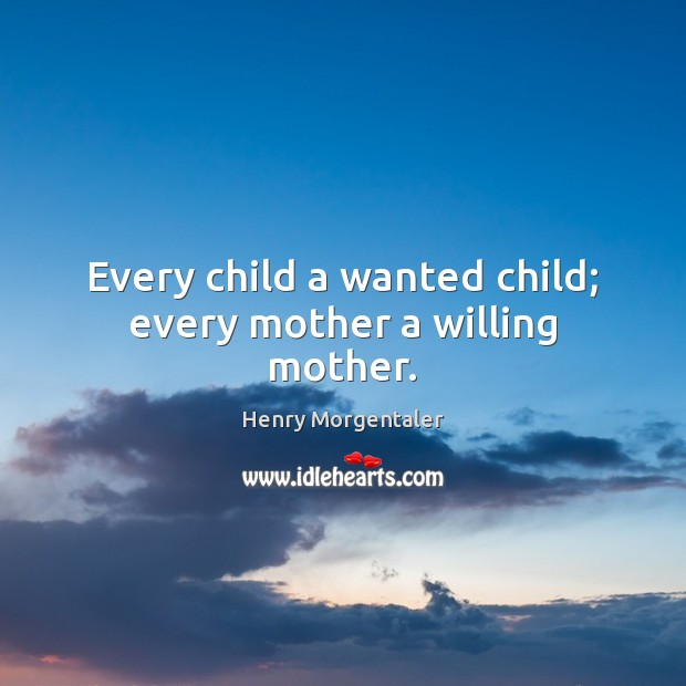 Every child a wanted child; every mother a willing mother. Image