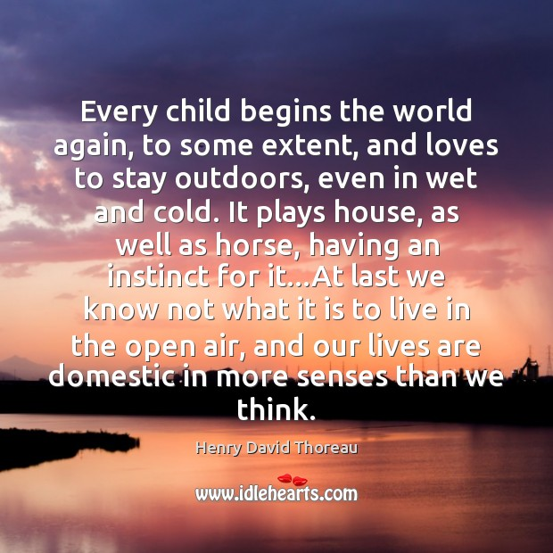 Every child begins the world again, to some extent, and loves to Image