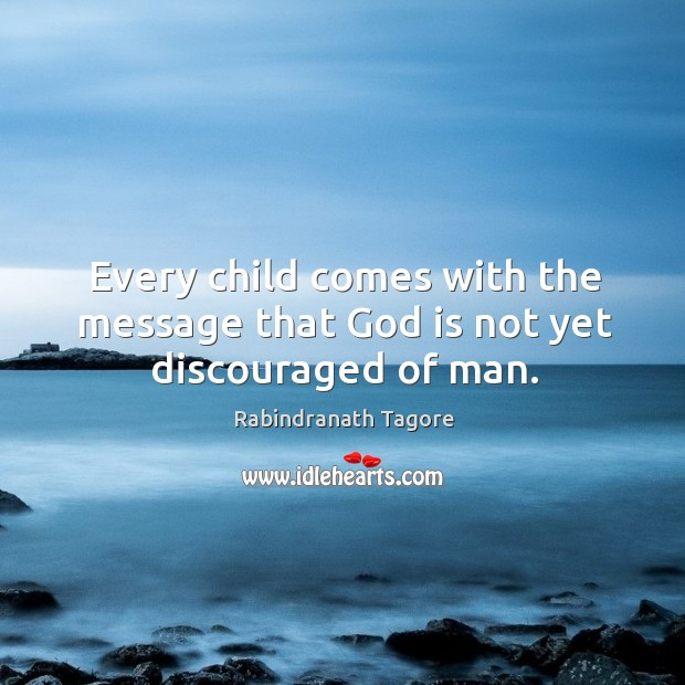 Image, Every child comes with the message that God is not yet discouraged of man.