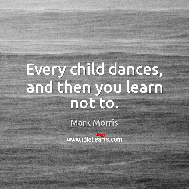 Every child dances, and then you learn not to. Mark Morris Picture Quote