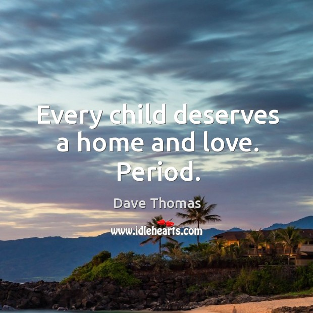 Every child deserves a home and love. Period. Dave Thomas Picture Quote