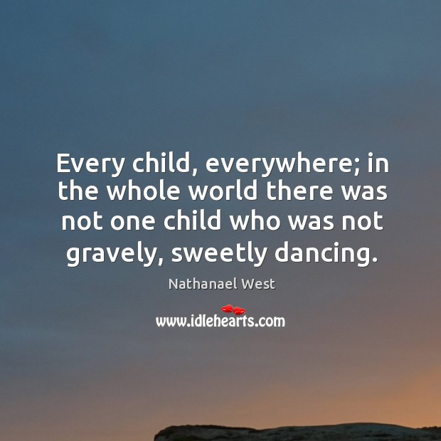 Every child, everywhere; in the whole world there was not one child Nathanael West Picture Quote