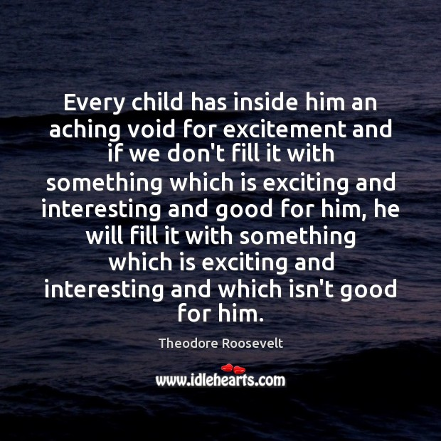 Image, Every child has inside him an aching void for excitement and if