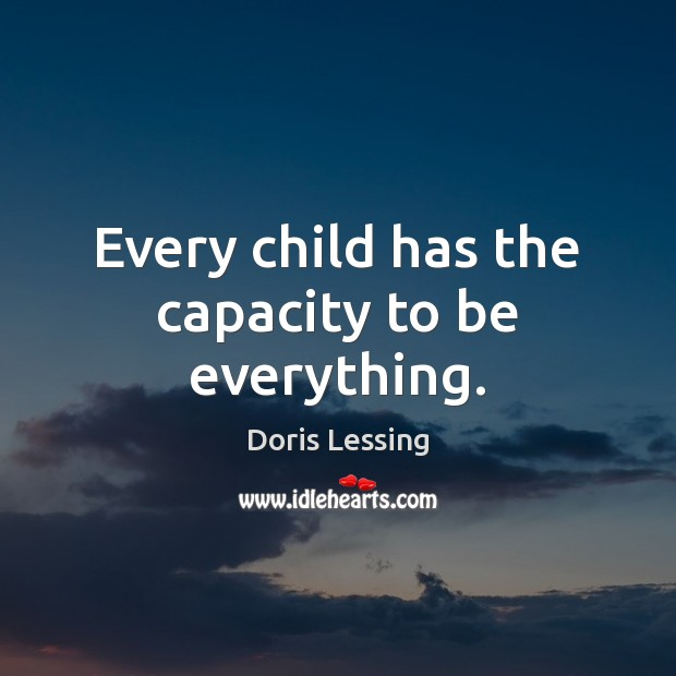 Every child has the capacity to be everything. Doris Lessing Picture Quote