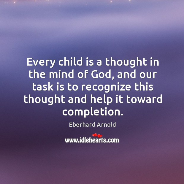 Every child is a thought in the mind of God, and our task is to recognize this thought and help it toward completion. Image