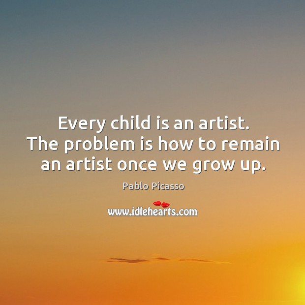 Image about Every child is an artist. The problem is how to remain an artist once we grow up.