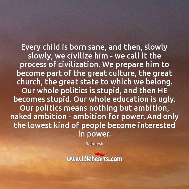 Image, Every child is born sane, and then, slowly slowly, we civilize him