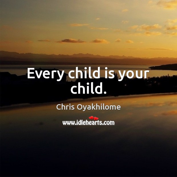 Every child is your child. Chris Oyakhilome Picture Quote