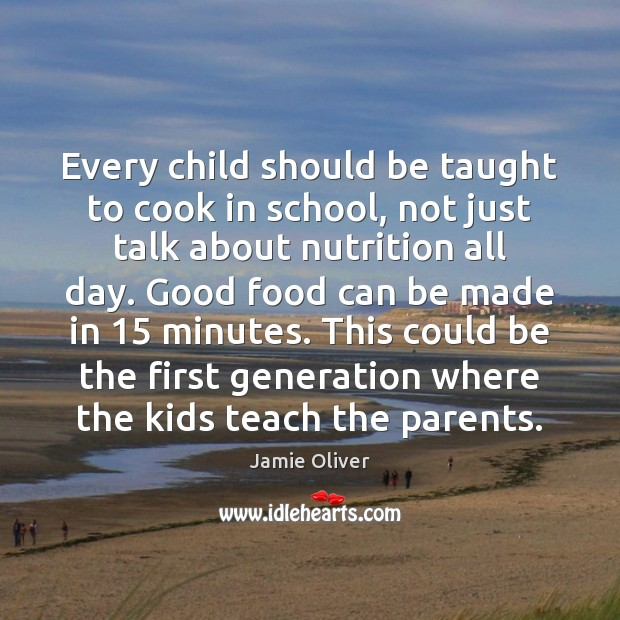 Every child should be taught to cook in school, not just talk Jamie Oliver Picture Quote