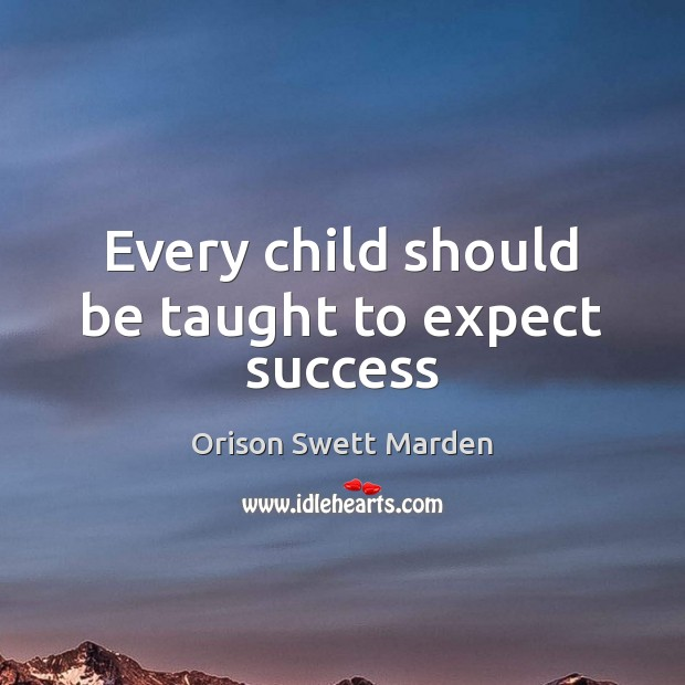 Every child should be taught to expect success Orison Swett Marden Picture Quote