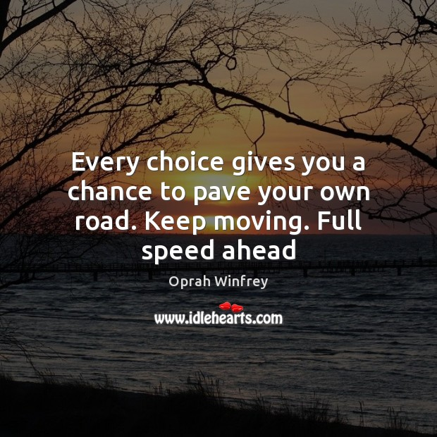 Every choice gives you a chance to pave your own road. Keep moving. Full speed ahead Image