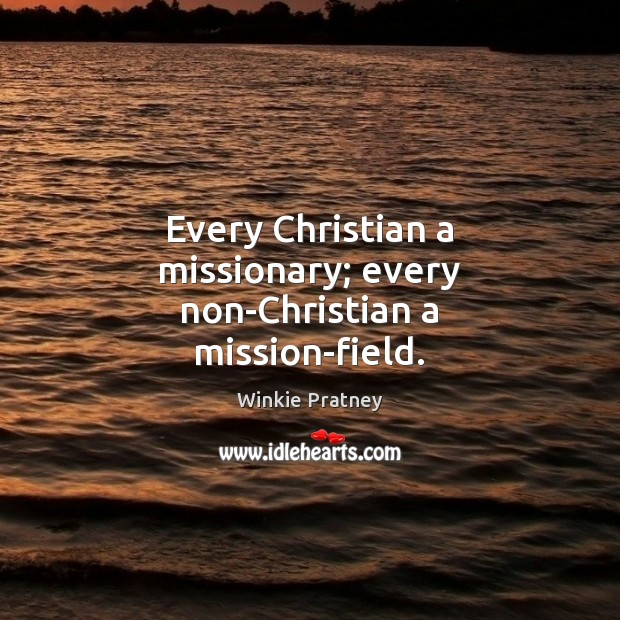 Every Christian a missionary; every non-Christian a mission-field. Winkie Pratney Picture Quote