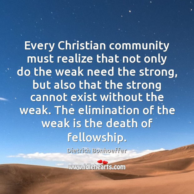 Every Christian community must realize that not only do the weak need Dietrich Bonhoeffer Picture Quote