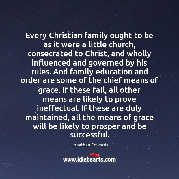 Every Christian family ought to be as it were a little church, Jonathan Edwards Picture Quote