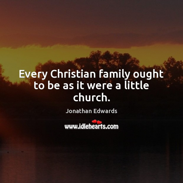 Every Christian family ought to be as it were a little church. Jonathan Edwards Picture Quote