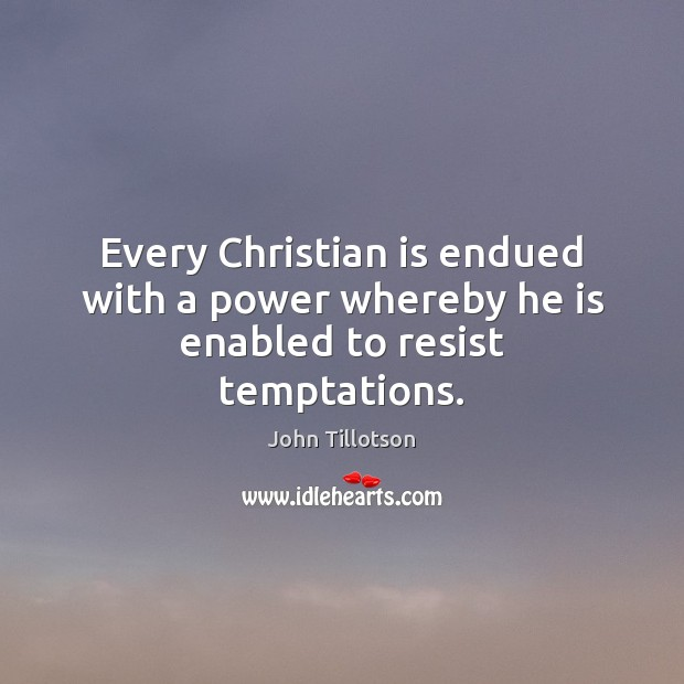 Every Christian is endued with a power whereby he is enabled to resist temptations. John Tillotson Picture Quote