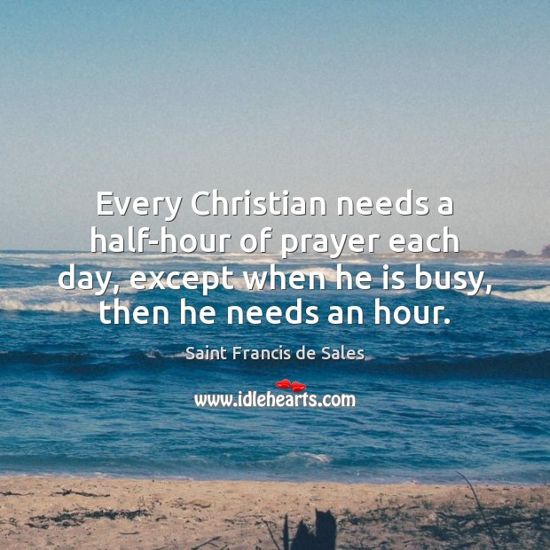 Every Christian needs a half-hour of prayer each day, except when he Image