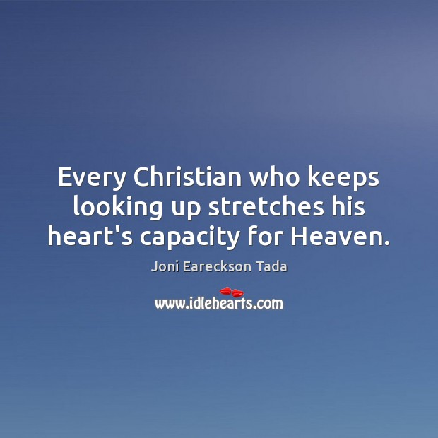 Every Christian who keeps looking up stretches his heart's capacity for Heaven. Image