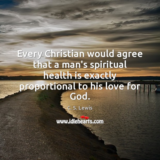 Every Christian would agree that a man's spiritual health is exactly proportional C. S. Lewis Picture Quote